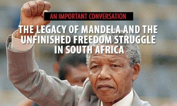 The Legacy of Mandela and The Unfinished Freedom Struggle In South Africa